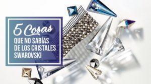 5 Cosas Que No Sabías de los Cristales Swarovski